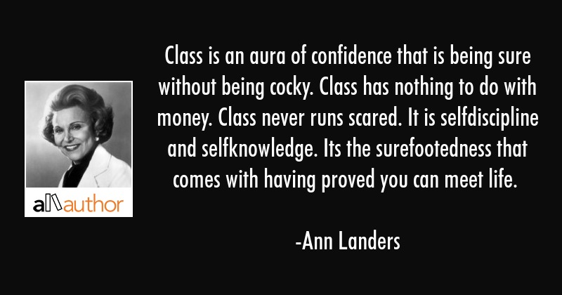 Class is an aura of confidence that is being sure without being cocky. Class has nothing to do with... - Ann Landers Quote