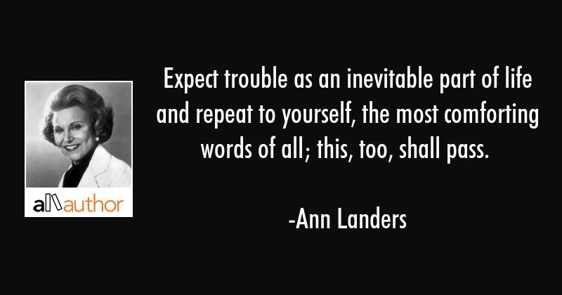 Expect trouble as an inevitable part of life and repeat to yourself, the most comforting words of... - Ann Landers Quote