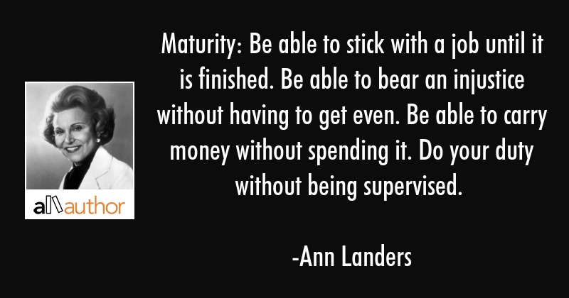 Maturity: Be able to stick with a job until it is finished. Be able to bear an injustice without... - Ann Landers Quote