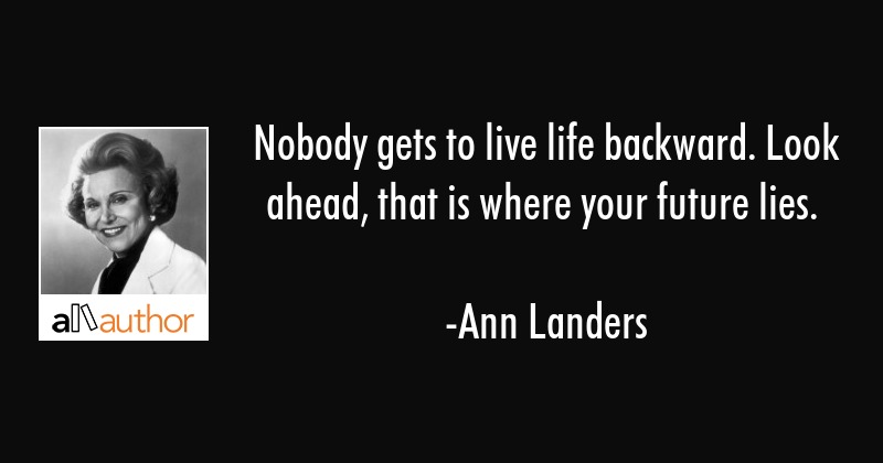 Nobody gets to live life backward. Look ahead, that is where your future lies. - Ann Landers Quote
