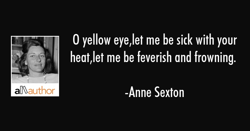O yellow eye,let me be sick with your heat,let me be feverish and frowning. - Anne Sexton Quote