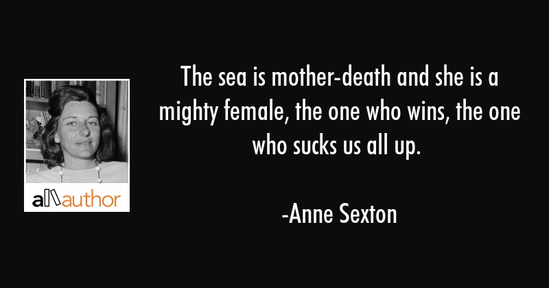 The sea is mother-death and she is a mighty female, the one who wins, the one who sucks us all up. - Anne Sexton Quote
