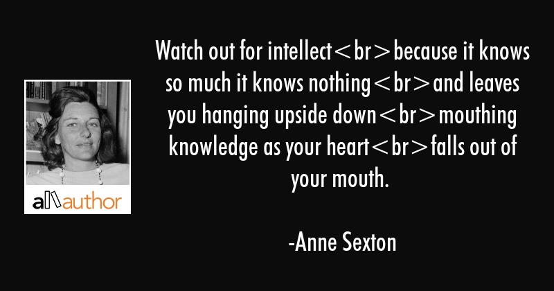 Watch out for intellectbecause it knows so much it knows nothingand leaves you hanging upside... - Anne Sexton Quote