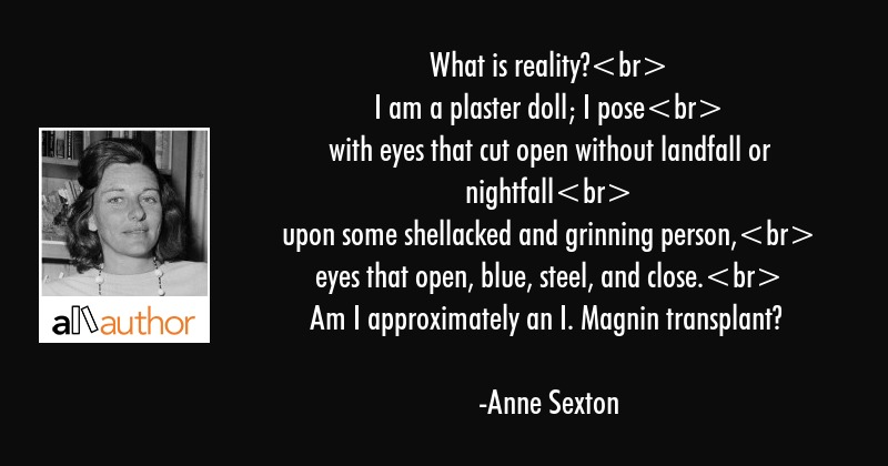 What is reality?\nI am a plaster doll; I pose\nwith eyes that cut open without landfall or... - Anne Sexton Quote
