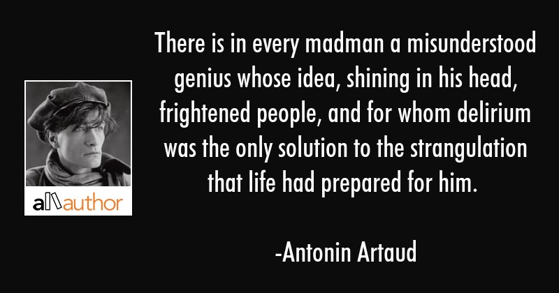 There is in every madman a misunderstood genius whose idea, shining in his head, frightened people,... - Antonin Artaud Quote