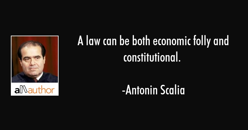A law can be both economic folly and constitutional. - Antonin Scalia Quote