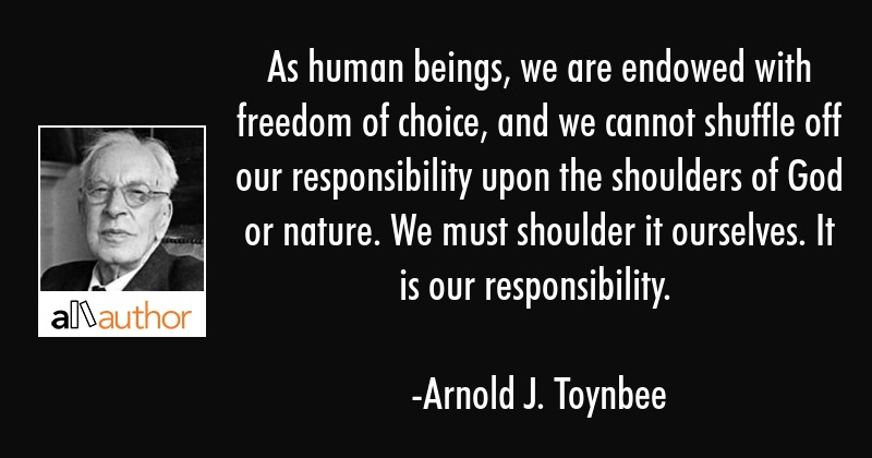 As human beings, we are endowed with freedom of choice, and we cannot shuffle off our... - Arnold J. Toynbee Quote