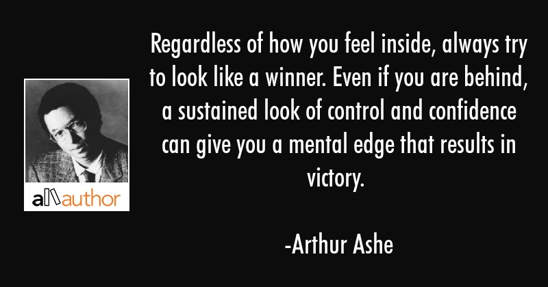 Regardless of how you feel inside, always try to look like a winner. Even if you are behind, a... - Arthur Ashe Quote