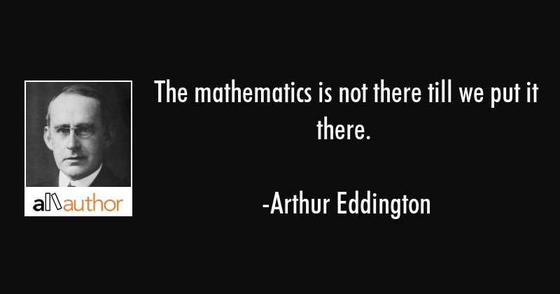 The mathematics is not there till we put it there. - Arthur Eddington Quote