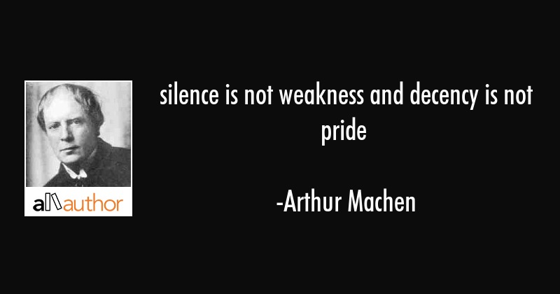 silence is not weakness and decency is not pride - Arthur Machen Quote