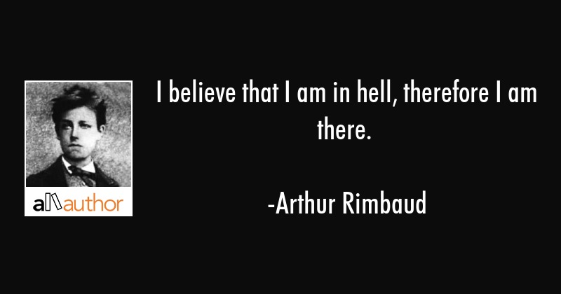 I believe that I am in hell, therefore I am there. - Arthur Rimbaud Quote