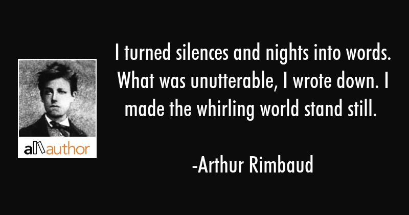 I turned silences and nights into words. What was unutterable, I wrote down. I made the whirling... - Arthur Rimbaud Quote