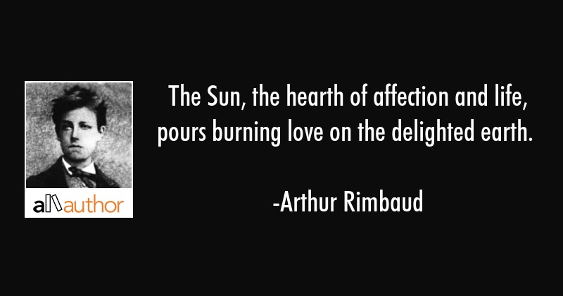 The Sun, the hearth of affection and life, pours burning love on the delighted earth. - Arthur Rimbaud Quote