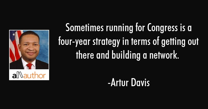 Sometimes running for Congress is a four-year strategy in terms of getting out there and building a... - Artur Davis Quote