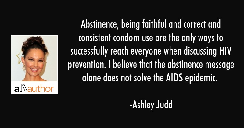 Abstinence, being faithful and correct and consistent condom use are the only ways to successfully... - Ashley Judd Quote