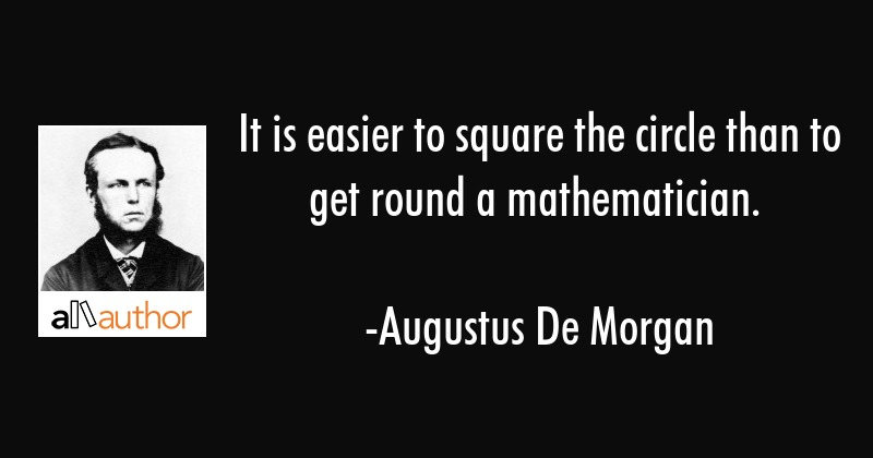 It is easier to square the circle than to get round a mathematician. - Augustus De Morgan Quote