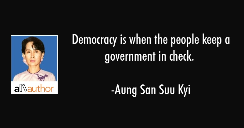 Democracy is when the people keep a government in check. - Aung San Suu Kyi Quote