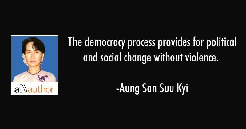 The democracy process provides for political and social change without violence. - Aung San Suu Kyi Quote