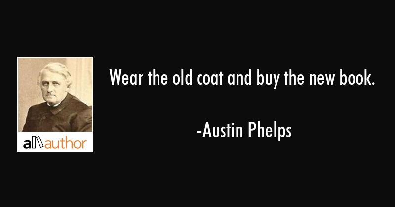 Wear the old coat and buy the new book. - Austin Phelps Quote