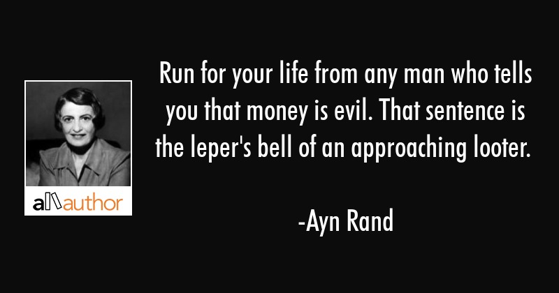 Run for your life from any man who tells you that money is evil. That sentence is the leper\