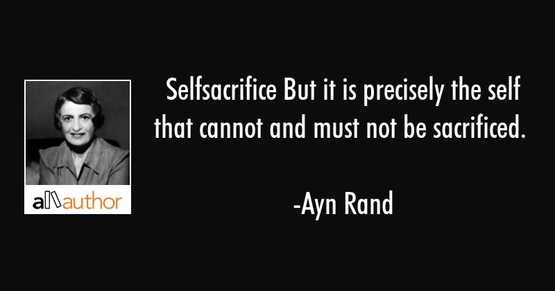 Selfsacrifice But it is precisely the self that cannot and must not be sacrificed. - Ayn Rand Quote