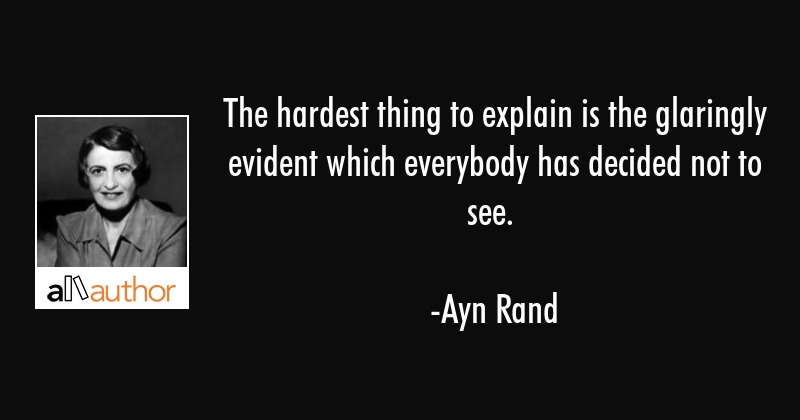 The hardest thing to explain is the glaringly evident which everybody has decided not to see. - Ayn Rand Quote