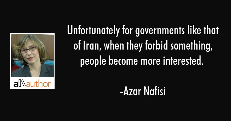 Unfortunately for governments like that of Iran, when they forbid something, people become more... - Azar Nafisi Quote