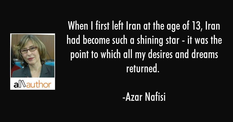 When I first left Iran at the age of 13, Iran had become such a shining star - it was the point to... - Azar Nafisi Quote