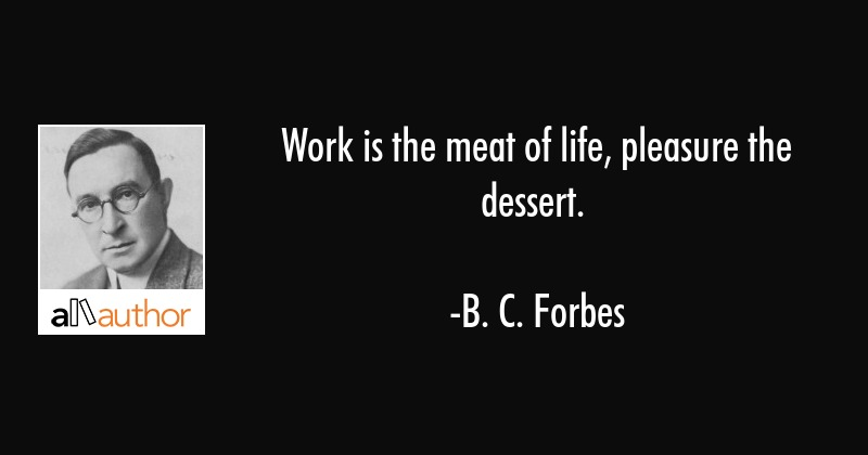 Work is the meat of life, pleasure the dessert. - B. C. Forbes Quote