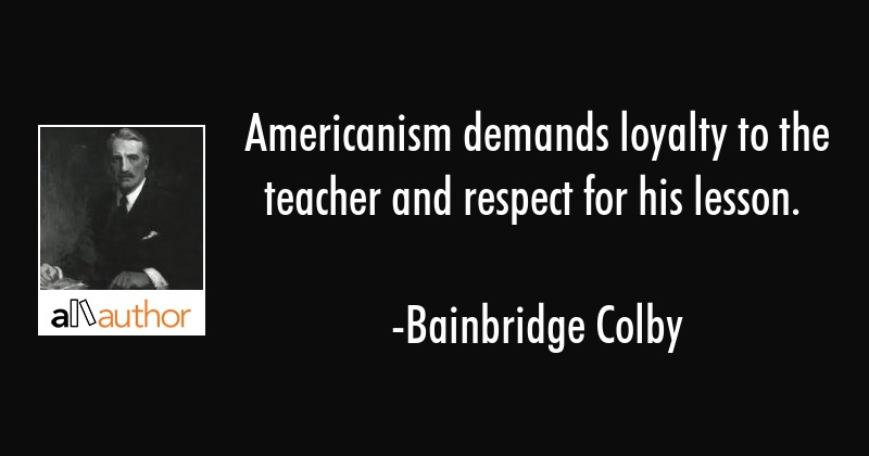 Americanism demands loyalty to the teacher and respect for his lesson. - Bainbridge Colby Quote