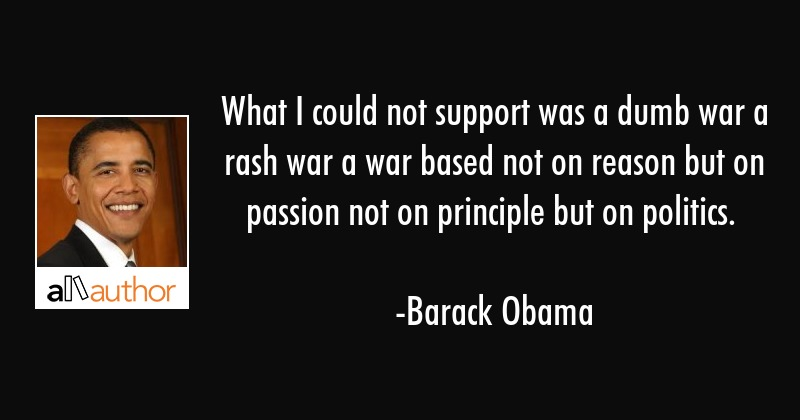 What I could not support was a dumb war a rash war a war based not on reason but on passion not on... - Barack Obama Quote