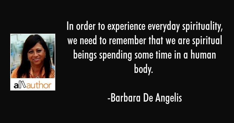 In order to experience everyday spirituality, we need to remember that we are spiritual beings... - Barbara De Angelis Quote