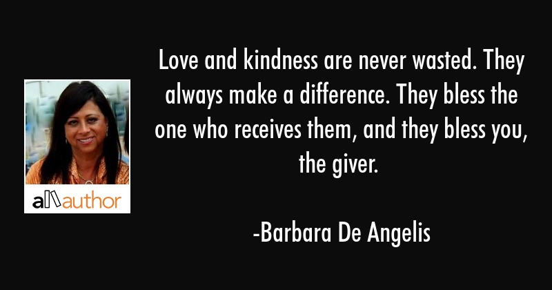 Love and kindness are never wasted. They always make a difference. They bless the one who receives... - Barbara De Angelis Quote