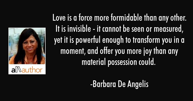 Love is a force more formidable than any other. It is invisible - it cannot be seen or measured,... - Barbara De Angelis Quote