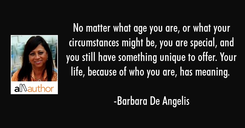 No matter what age you are, or what your circumstances might be, you are special, and you still... - Barbara De Angelis Quote