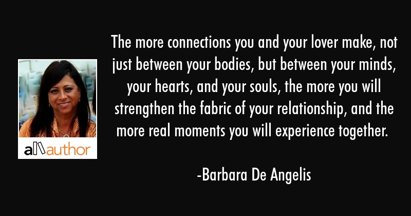 The more connections you and your lover make, not just between your bodies, but between your minds,... - Barbara De Angelis Quote