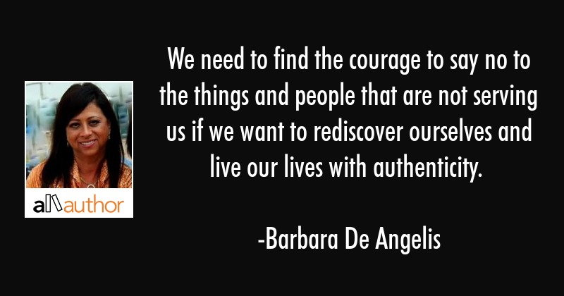 We need to find the courage to say no to the things and people that are not serving us if we want... - Barbara De Angelis Quote