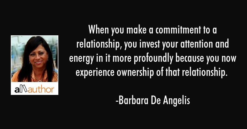 When you make a commitment to a relationship, you invest your attention and energy in it more... - Barbara De Angelis Quote