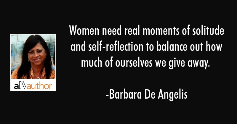 Women need real moments of solitude and self-reflection to balance out how much of ourselves we... - Barbara De Angelis Quote