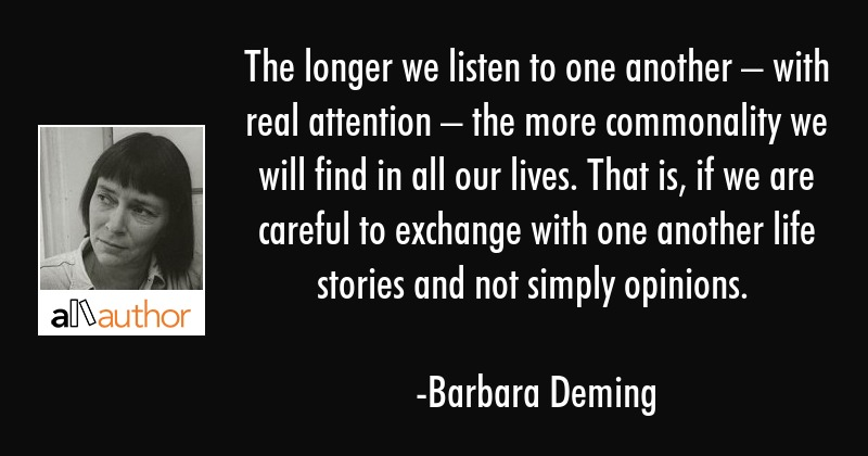 The longer we listen to one another – with real attention – the more commonality we will find... - Barbara Deming Quote