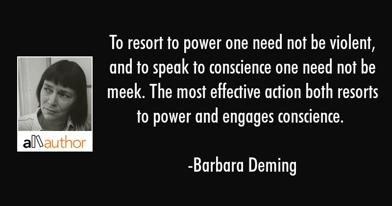 To resort to power one need not be violent, and to speak to conscience one need not be meek. The... - Barbara Deming Quote