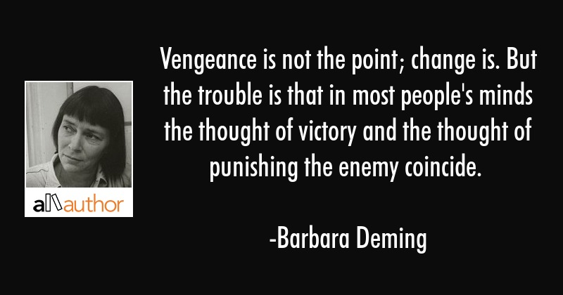 Vengeance is not the point; change is. But the trouble is that in most people\