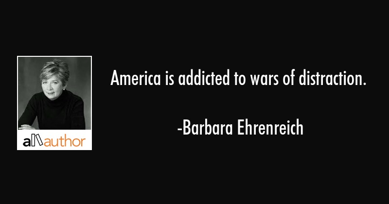 America is addicted to wars of distraction. - Barbara Ehrenreich Quote
