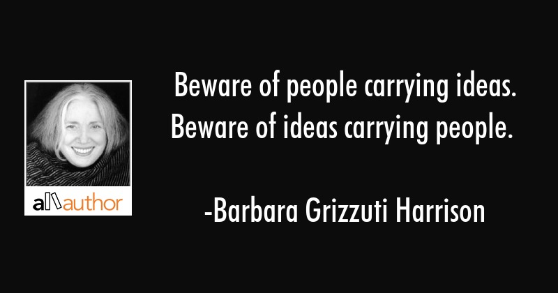 Beware of people carrying ideas. Beware of ideas carrying people. - Barbara Grizzuti Harrison Quote