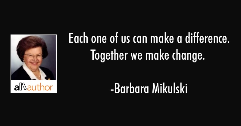 Each one of us can make a difference. Together we make change. - Barbara Mikulski Quote