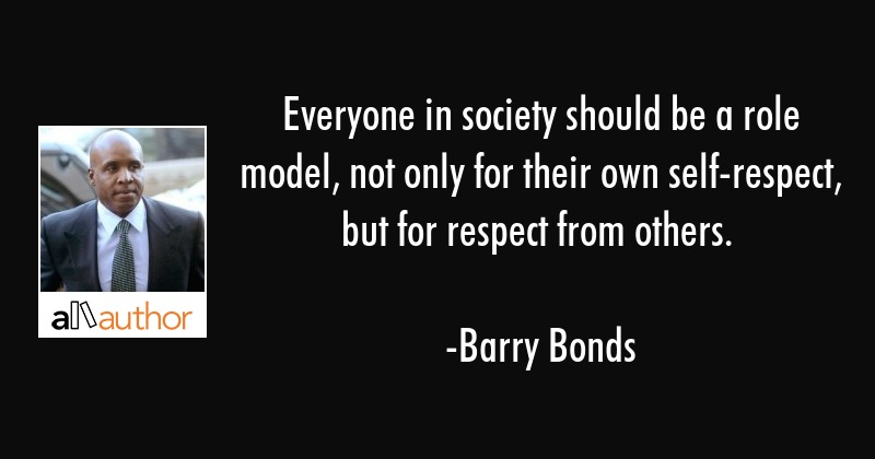 Everyone in society should be a role model, not only for their own self-respect, but for respect... - Barry Bonds Quote