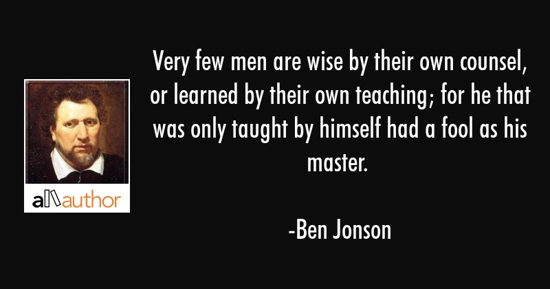 Very few men are wise by their own counsel, or learned by their own teaching; for he that was only... - Ben Jonson Quote