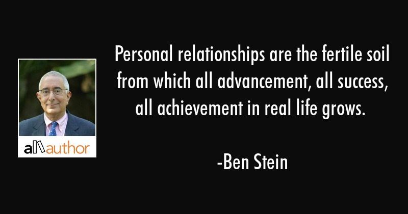 Personal relationships are the fertile soil from which all advancement, all success, all... - Ben Stein Quote