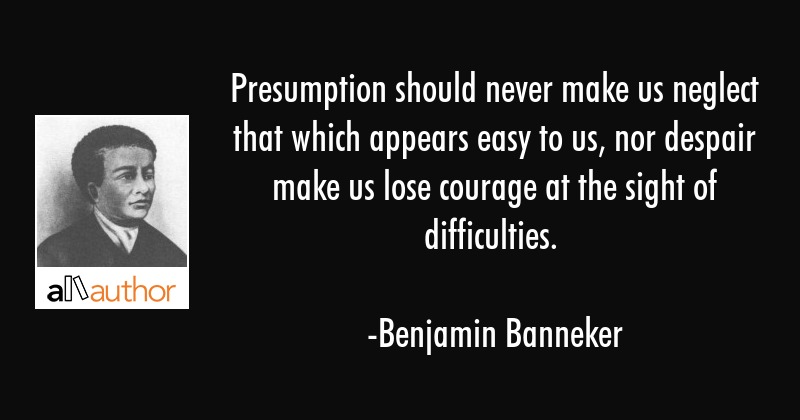 Presumption should never make us neglect that which appears easy to us, nor despair make us lose... - Benjamin Banneker Quote