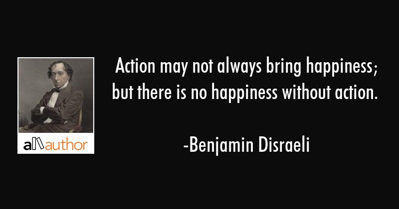 Action may not always bring happiness; but there is no happiness without action. - Benjamin Disraeli Quote